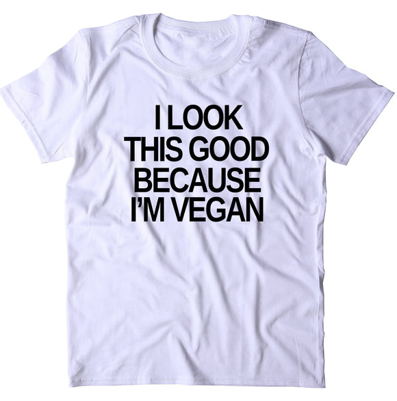 I Look This Good Because I'm A Vegan Shirt Veganism Plant Based Diet T-shirt