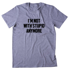 I'm Not With Stupid Anymore Shirt Sarcastic Ex Boyfriend Single Relationship T-shirt