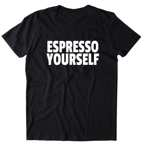 Espresso Yourself Shirt Inspirational Coffee Caffeine Addict Gift Statement T-shirt
