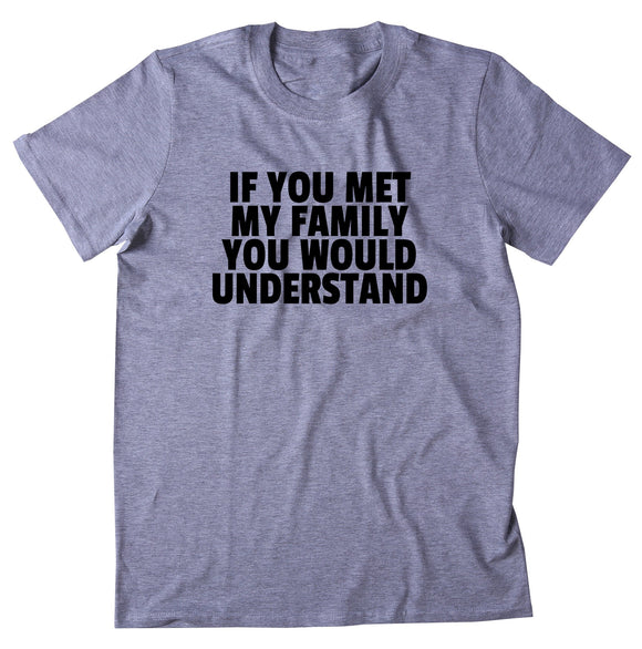 If You Met My Family You Would Understand Shirt Funny Mom Dad Aunt Uncle T-shirt