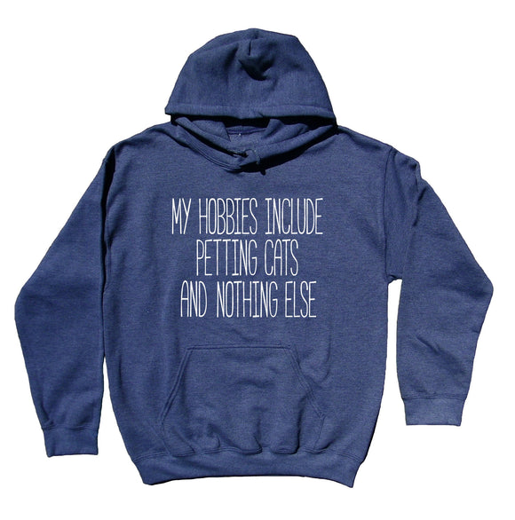 Cat Lover Owner Hoodie My Hobbies Include Petting Cats And Nothing Else Sweatshirt