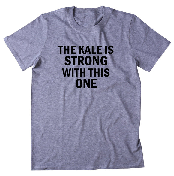 The Kale Is Strong With This One Shirt Funny Vegan Vegetarian T-shirt