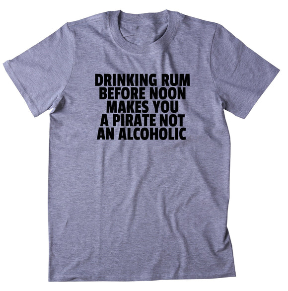 Drinking Rum Before Noon Makes You A Pirate Shirt Weekend Drinking Drunk Alcohol T-shirt