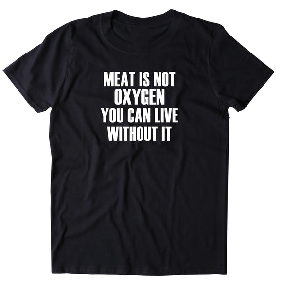 Meat Is Not Oxygen You Can Live Without It Shirt Animal Right Activist Vegan Vegetarian T-shirt