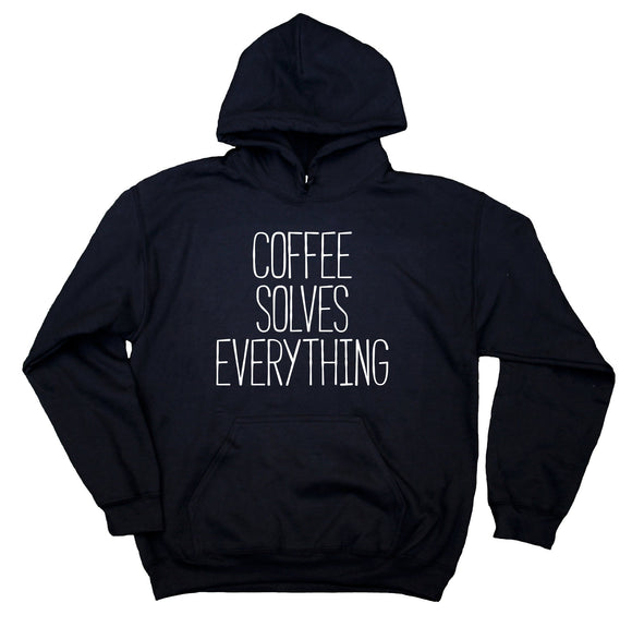 Coffee Lover Sweatshirt Coffee Solves Everything Clothing Caffeine Addict Hoodie