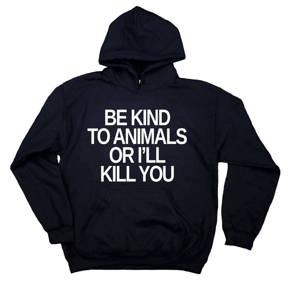 Animal Advocate Hoodie Be Nice To Animals Or I'll Kill You Quote Vegan Sweatshirt