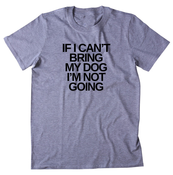 If I Can't Bring My Dog I'm Not Going Shirt Funny Dog Lover Puppy Owner T-shirt