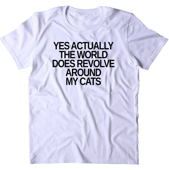 Yes Actually The World Does Revolve Around My Cats Shirt Funny Cat Pet Lover Kitten Owner T-shirt