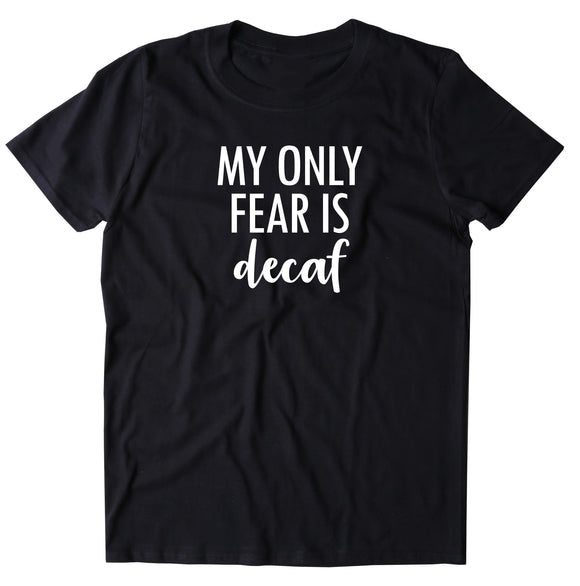 My Only Fear Is Decaf Shirt Caffeine Drinker Coffee Lover Gift T-shirt
