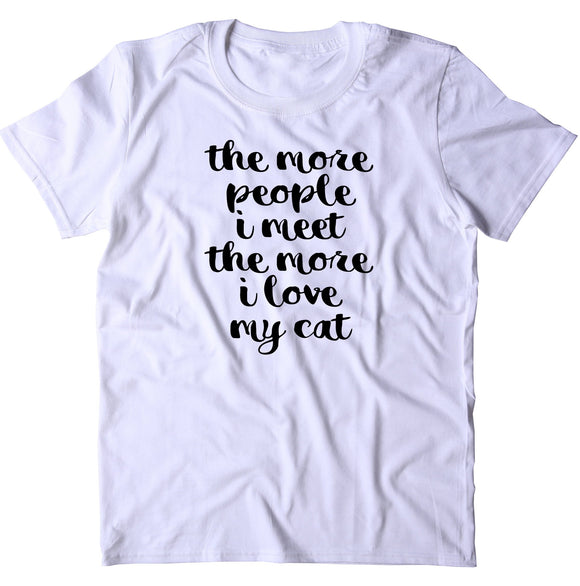 The More People I Meet The More I Love My Cat Shirt Funny Cat Owner T-shirt