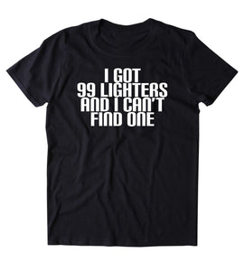 I Got 99 Lighters And I Can't Find One Shirt Funny Weed Stoner Marijuana Smoker T-shirt
