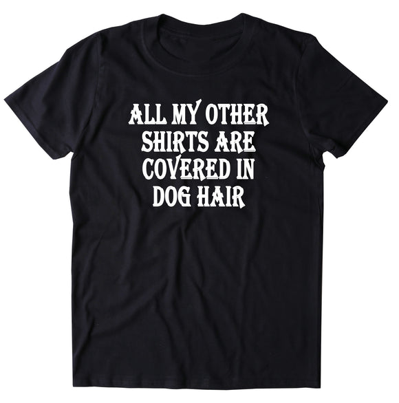 All My Other Shirts Are Covered In Dog Hair Shirt Funny Dog Owner T-shirt
