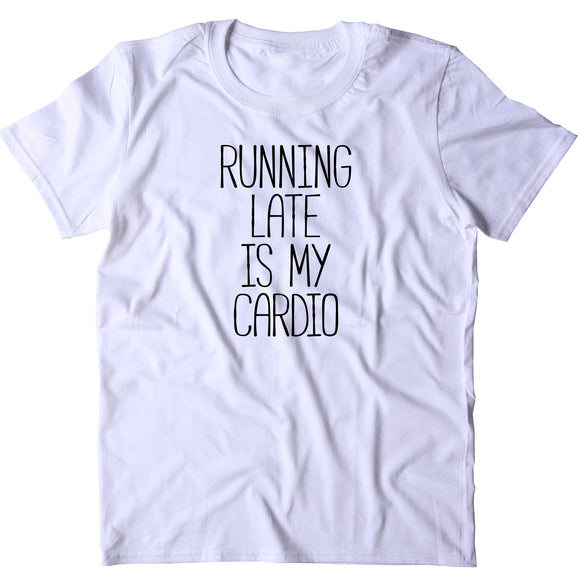 Running Late Is My Cardio Shirt Funny Running Work Out Gym Runner T-shirt