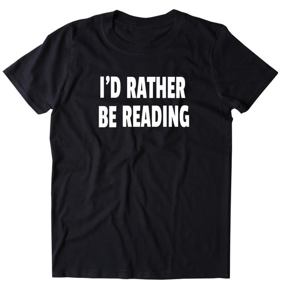 I'd Rather Be Reading Shirt Bookworm Reader Geek T-shirt