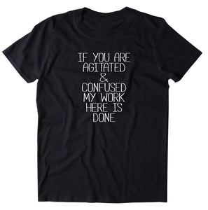 If You Are Agitated & Confused My Work Here Is Done Shirt Funny Sarcastic Attitude T-shirt