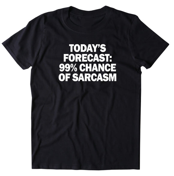 Today's Forecast 99% Chance Of Sarcasm Shirt Funny Sarcastic Anti Social Attitude T-shirt