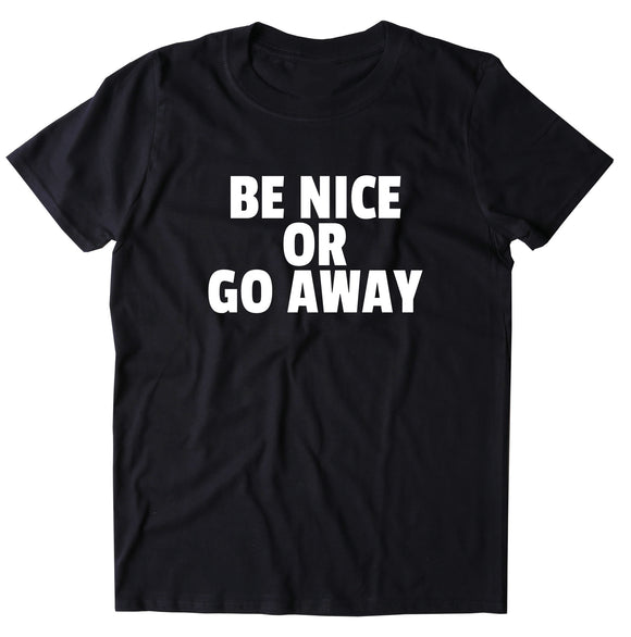 Be Nice Or Go Away Shirt Funny Sarcastic Rude T-shirt