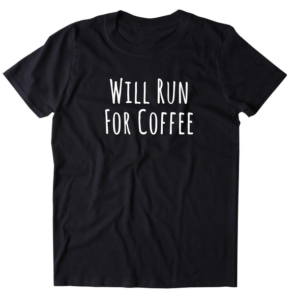Will Run For Coffee Shirt Funny Work Out Running Caffeine Addict Gift T-shirt