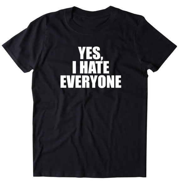 Yes, I Hate Everyone Shirt Funny Rude Sarcastic Anti Social T-shirt