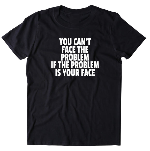 You Can't Face The Problem If The Problem Is Your Face Shirt Funny Sarcastic Attitude T-shirt