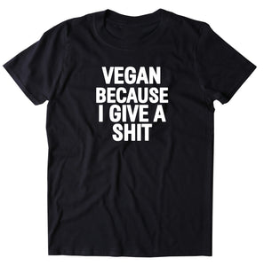 Vegan Because I Give A Sht Shirt Veganism Plant Based Animal Right Activist T-shirt