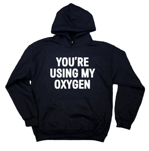 Anti Social Sweatshirt You're Using My Oxygen Offensive Sarcasm Rude Hoodie