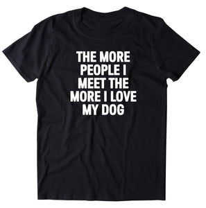 The More People I Meet The More I Love My Dog Shirt Funny Dog Owner T-shirt