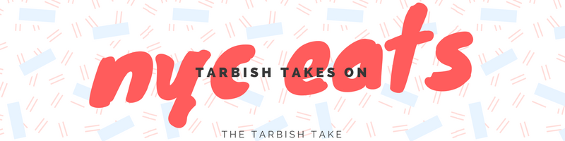 Tarbish Takes On: New York City Eats