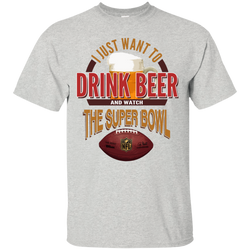I Just Want To Drink Beer And Watch The Super Bowl T-Shirt