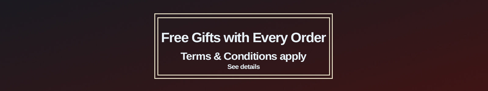free gifts with every order. Terms and conditions apply