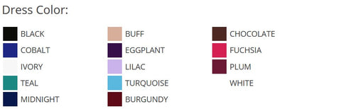 Dress Color   BLACK  BUFF  CHOCOLATE  COBALT  EGGPLANT  FUCHSIA  IVORY  LILAC  PLUM  TEAL  TURQUOISE  WHITE  MIDNIGHT  BURGUNDY