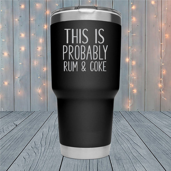 This Is Probably Rum And Coke Laser Engraved Tumblers
