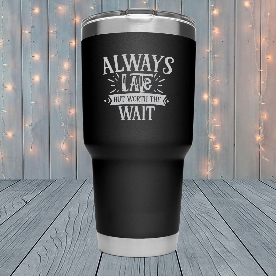 Always Late But Worth The Wait Laser Engraved Tumblers