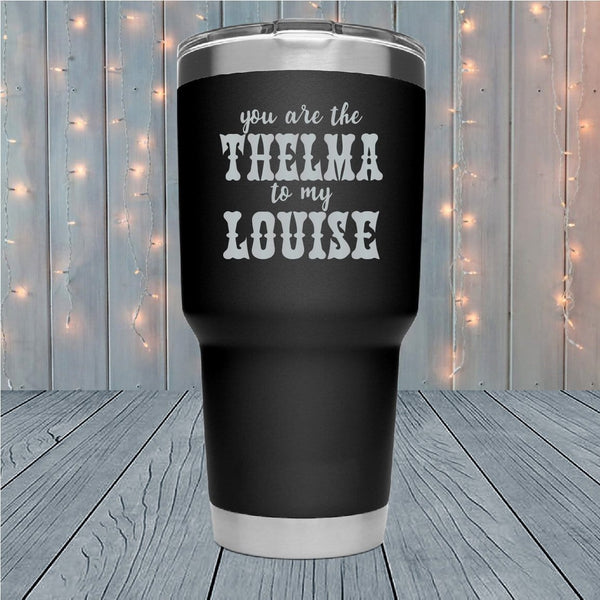 Thelma To My Louise Home Laser Engraved Tumblers