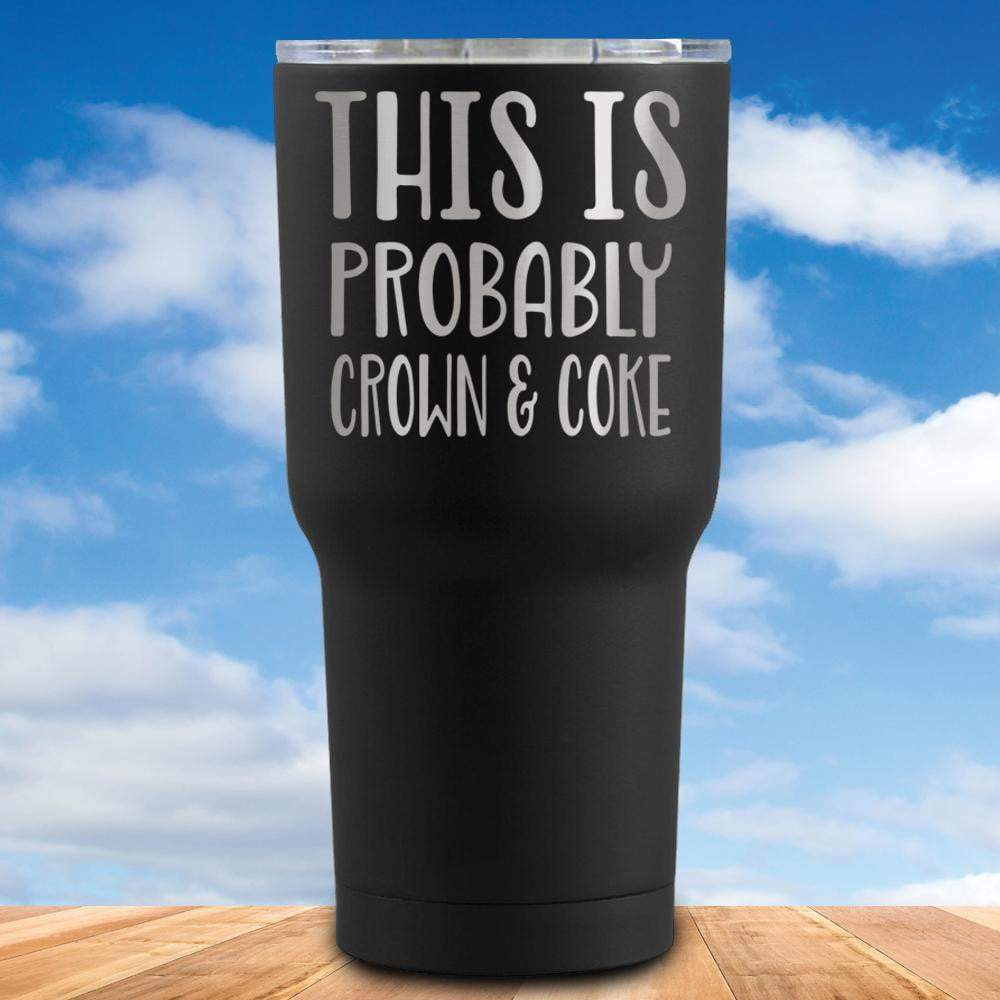 This is Probably Crown And Coke Tumbler