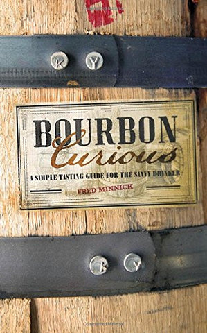 Bourbon Curious ~ A Simple Tasting Guide for the Savvy Drinker by Fred Minnick