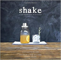 Shake ~ A New Perspective on Cocktails by Eric Prum and Josh Williams