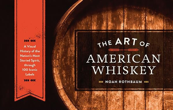 The Art of American Whiskey ~ A Visual History of the Nation's Most Storied Spirit, through 100 Iconic Labels by Noah Rothbaum