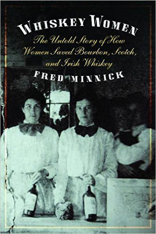 Whiskey Women ~ The Untold Story of How Women Saved Bourbon, Scotch and Irish Whiskey by Fred Minnick