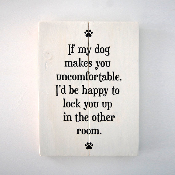If My Dog Makes You Uncomfortable, I'd Be Happy To Lock You Up In The Other Room - Wooden Pet Sign Rustic Home Decor - Heart And Hand