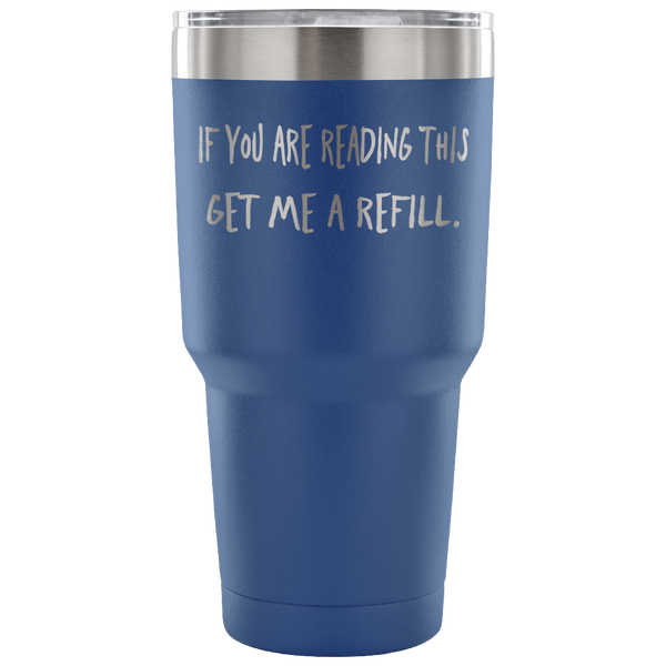 If you are reading this, Get me a Refill. Tumbler