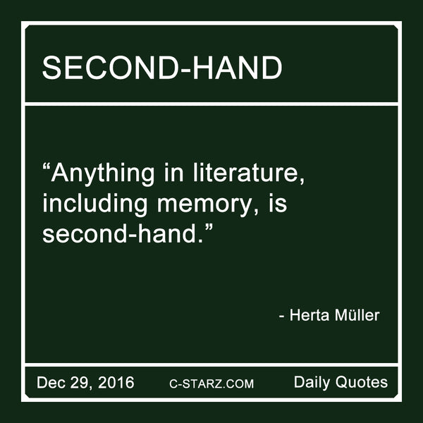 """Anything in literature,  including memory, is  second-hand.""  - Herta Müller"