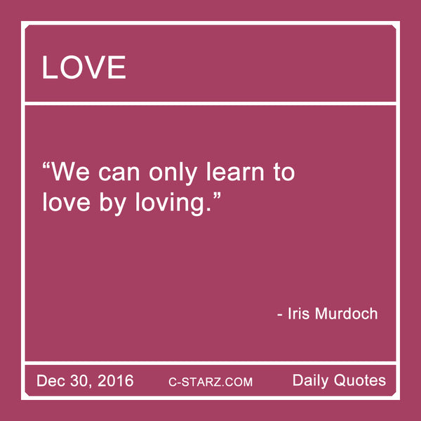 """We can only learn to love by loving."" - Iris Murdoch"