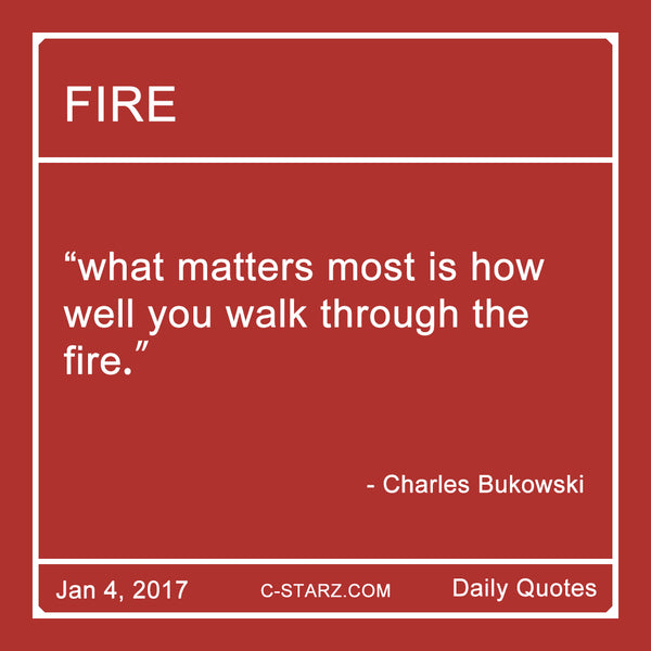 """what matters most is how  well you walk through the  fire."" - Charles Bukowski"