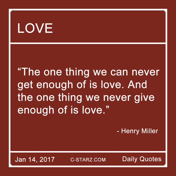 """The one thing we can never get enough of is love. And the one thing we never give enough of is love."" - Henry Millier"