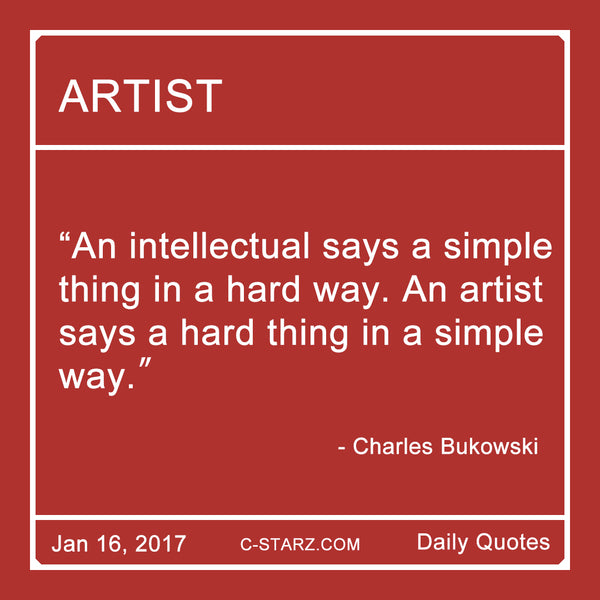 """An intellectual says a simple thing in a hard way. An artist says a hard thing in a simple way."" - Charles Bukowski"