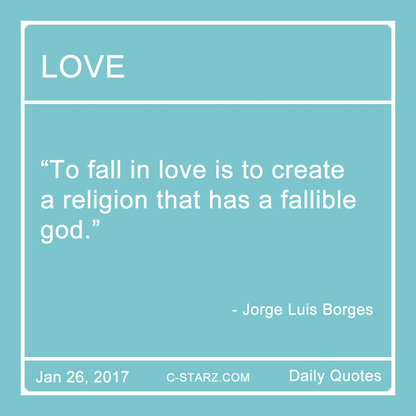"""To fall in love is to create a religion that has a fallible god."" - Jorge Luis Borges"