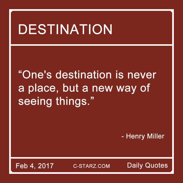 """One's destination is never a place, but a new way of seeing things."" - Henry Miller"