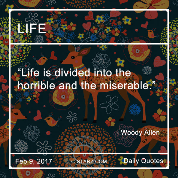 """Life is divided into the horrible and the miserable. "" - Woody Allen"