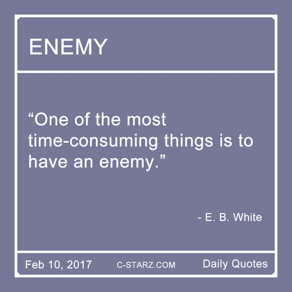 """One of the most time-consuming things is to have an enemy."" - E.B. White"